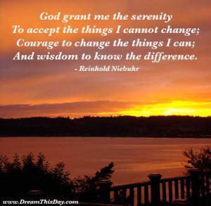 the serenity to accept the things I cannot change; courage to change ...