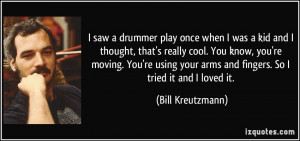 saw a drummer play once when I was a kid and I thought, that's ...