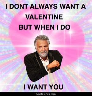 Most Interesting Quotes In The World ~ I don't always want a Valentine ...