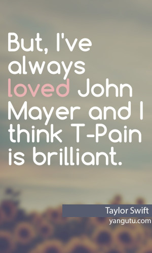 ... loved John Mayer and I think T-Pain is brilliant, ~ Taylor Swift