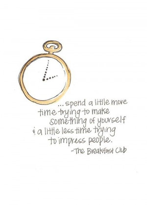 ... little less time trying to impress people - The Breakfast Club