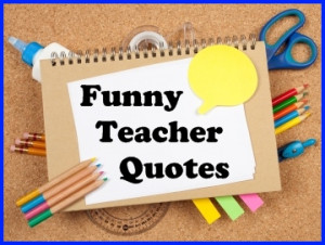 for some funny teaching quotes to use for quotes of the day a school