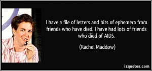 ... friends who have died. I have had lots of friends who died of AIDS