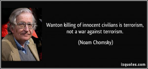 ... civilians is terrorism, not a war against terrorism. - Noam Chomsky