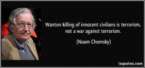 ... civilians is terrorism, not a war against terrorism. - Noam Chomsky