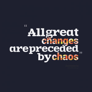 Quotes Picture: all great changes are preceded by chaos
