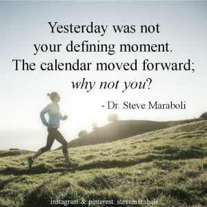 Yesterday was not your defining moment. The calendar moved forward ...