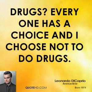 Drugs? Every one has a choice and I choose not to do drugs.