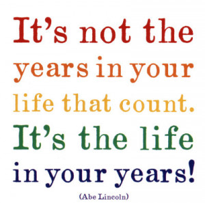 It's not the years in your life that count. It's the life in you ...