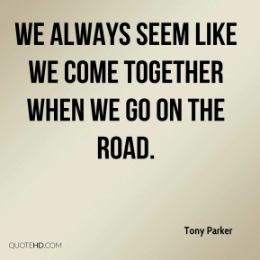 ... Parker - We always seem like we come together when we go on the road