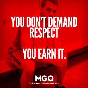You don't demand respect…you earn it.