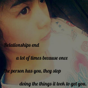 Relationships end a lot of times because once the person has you, they ...