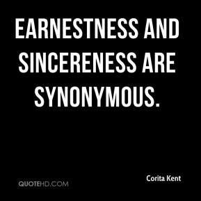Corita Kent - Earnestness and sincereness are synonymous.