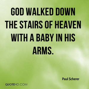 God walked down the stairs of heaven with a Baby in His arms.