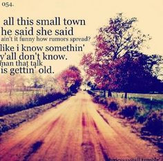 All this small town he said she said ain't it funny how rumors spread ...