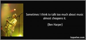 Sometimes I think to talk too much about music almost cheapens it ...