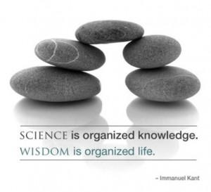 Science is organized knowledge. Wisdom is organized life.