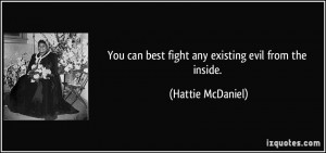 You can best fight any existing evil from the inside. - Hattie ...