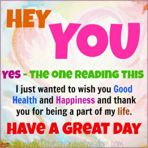 Hey You. Yes the one reading this. I just wanted to wish you Good ...