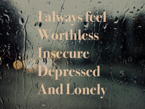 always feel worthless insecure depressed and lonely
