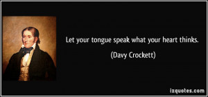 Let your tongue speak what your heart thinks. - Davy Crockett