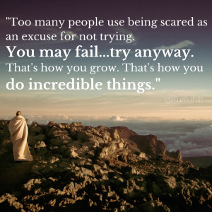 Too many people use being scared as an excuse for not trying. You may ...