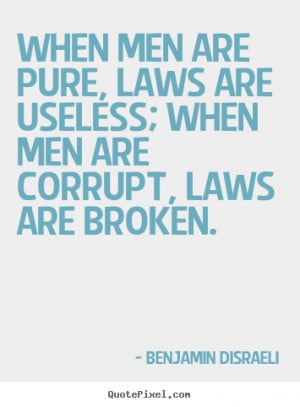 When men are pure, laws are useless; when men are corrupt, laws are ...