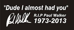 Details about PAUL WALKER QUOTE Dude I Almost Had You Sticker Graphic ...