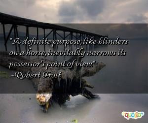 definite purpose , like blinders on a horse, inevitably narrows its ...