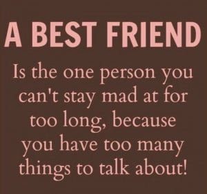 BEST FRIEND is the one person you can't stay mad at for too long ...
