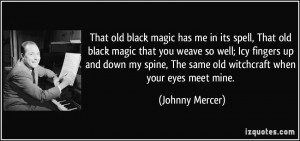 That old black magic has me in its spell, That old black magic that ...