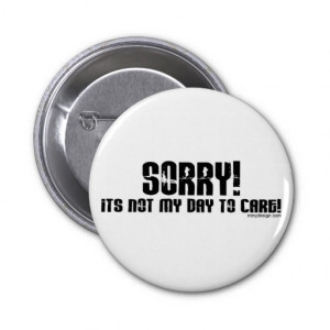zazzle.comSorry It's Not My Day To Care Button from Zazzle