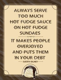 Always serve too much hot fudge sauce on hot fudge sundaes. It makes ...