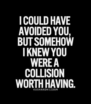 could avoided you, but somehow I knew you were a collision worth ...
