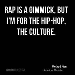 Rap is a gimmick, but I'm for the hip-hop, the culture.