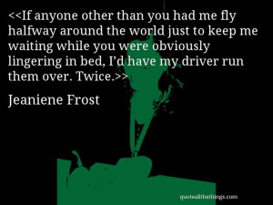 Jeaniene Frost - quote-If anyone other than you had me fly halfway ...