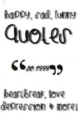 Quotes! (Funny Sad Happy Love Depression Heartache And Much More!!)