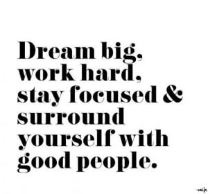 Dream big, work hard, stay focused & surround yourself with good ...