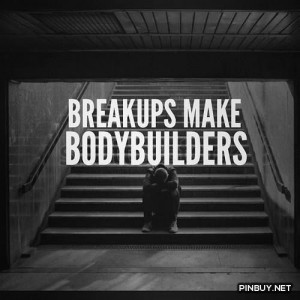breakups make bodybuilders - Fitness, Training, Bodybuilding Quotes