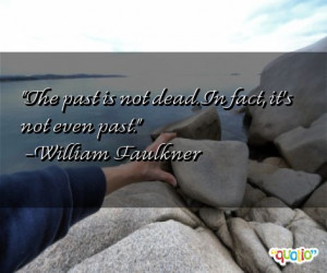 The past is not dead . In fact , it's not even past.