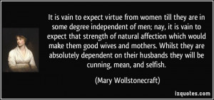 ... they will be cunning, mean, and selfish. - Mary Wollstonecraft