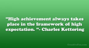 "... place in the framework of high expectation. ""- Charles Kettering"