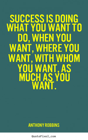 Success is doing what you want to do, when you want, where you want ...
