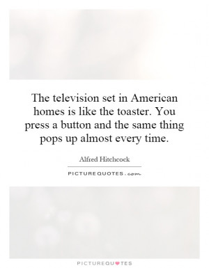 The television set in American homes is like the toaster. You press a ...