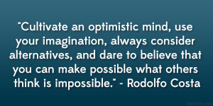 Cultivate an optimistic mind, use your imagination, always consider ...