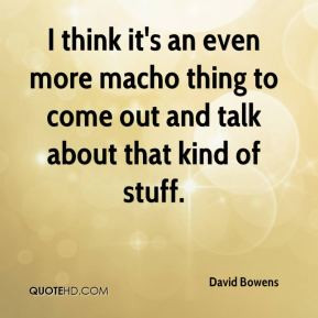David Bowens - I think it's an even more macho thing to come out and ...