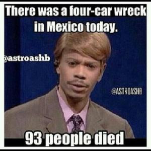 There was a four-car wreck in Mexico today.93 people died