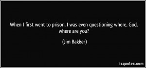 ... prison, I was even questioning where, God, where are you? - Jim Bakker