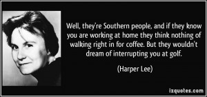 ... . But they wouldn't dream of interrupting you at golf. - Harper Lee