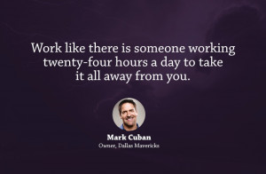 Work like there is someone working twenty-four hours a day to take it ...